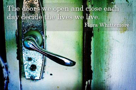 """The doors we open and close each day decide the lives we live."""
